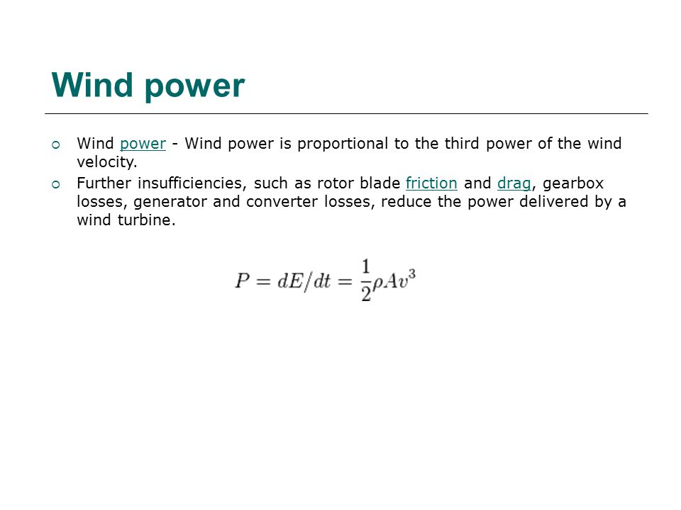  Wind power - Wind power is proportional to the third power of the wind velocity.power  Further insufficiencies, such as rotor blade friction and drag, gearbox losses, generator and converter losses, reduce the power delivered by a wind turbine.frictiondrag