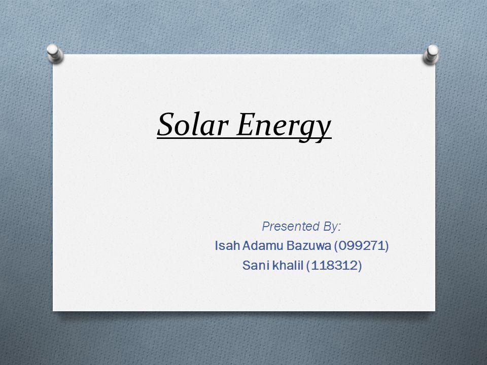 Solar Energy Presented By: Isah Adamu Bazuwa (099271) Sani khalil (118312)