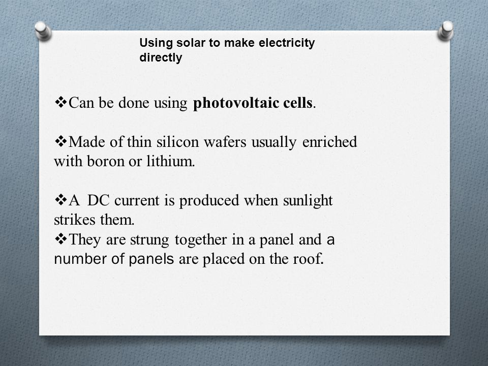 Using solar to make electricity directly  Can be done using photovoltaic cells.