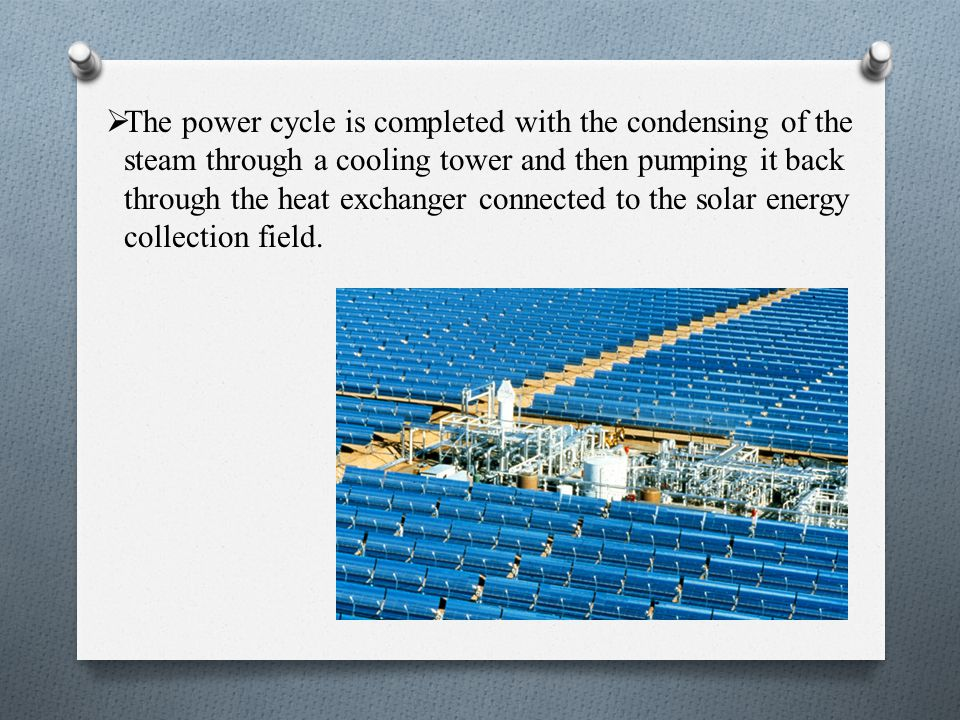 The power cycle is completed with the condensing of the steam through a cooling tower and then pumping it back through the heat exchanger connected to the solar energy collection field.