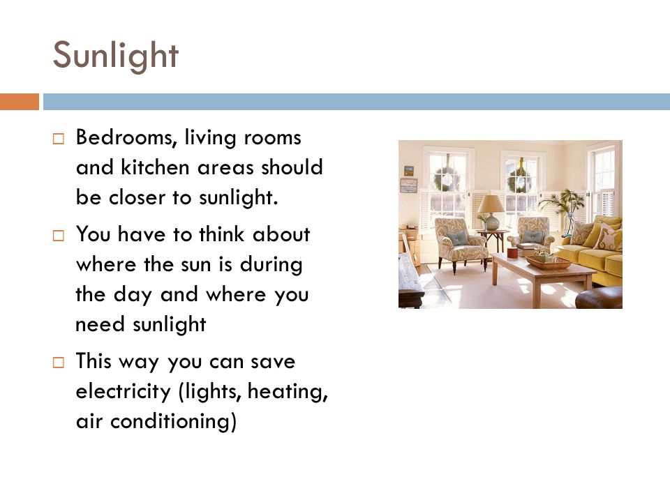 Sunlight  Bedrooms, living rooms and kitchen areas should be closer to sunlight.  You have to think about where the sun is during the day and where