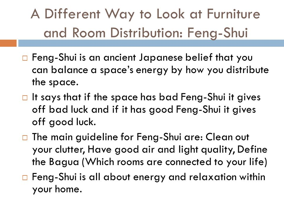 A Different Way to Look at Furniture and Room Distribution: Feng-Shui  Feng-Shui is an ancient Japanese belief that you can balance a space's energy