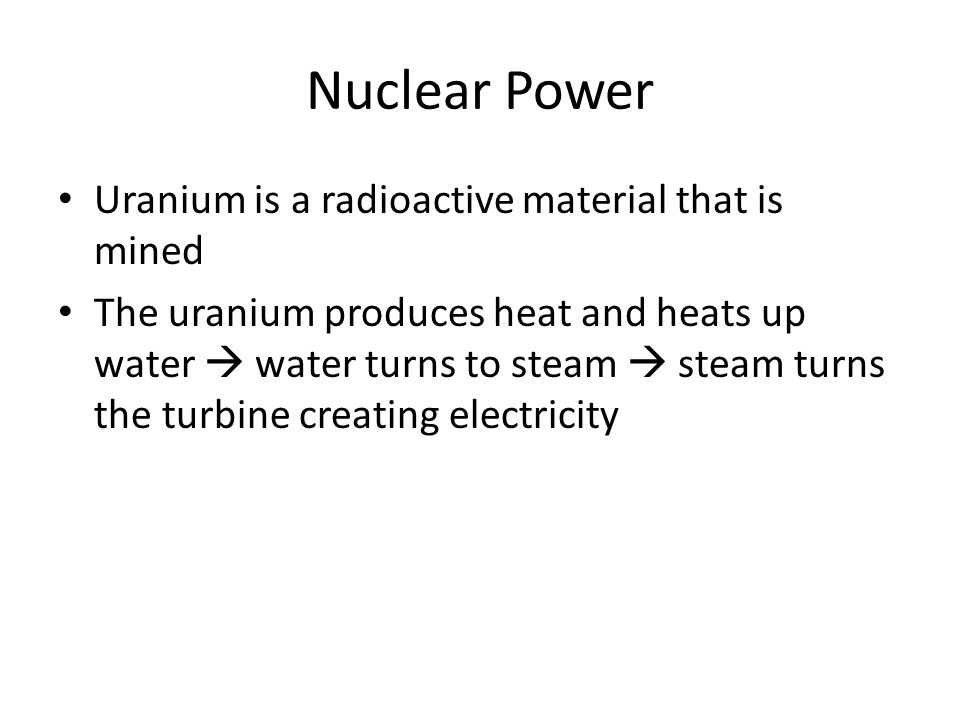 Uranium is a radioactive material that is mined The uranium produces heat and heats up water  water turns to steam  steam turns the turbine creating electricity