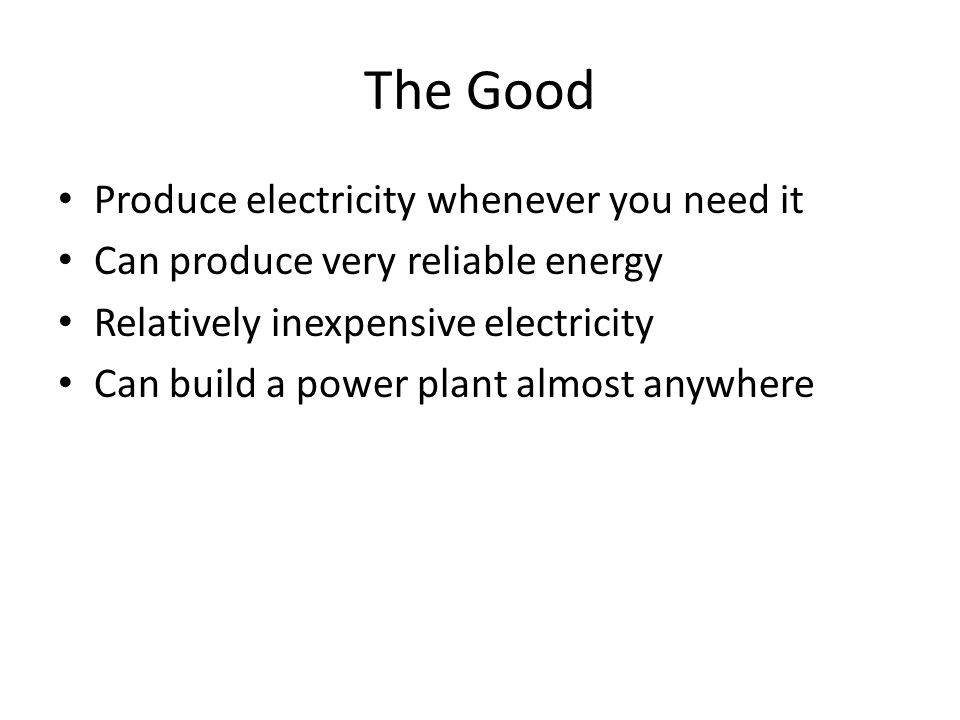 The Good Produce electricity whenever you need it Can produce very reliable energy Relatively inexpensive electricity Can build a power plant almost anywhere