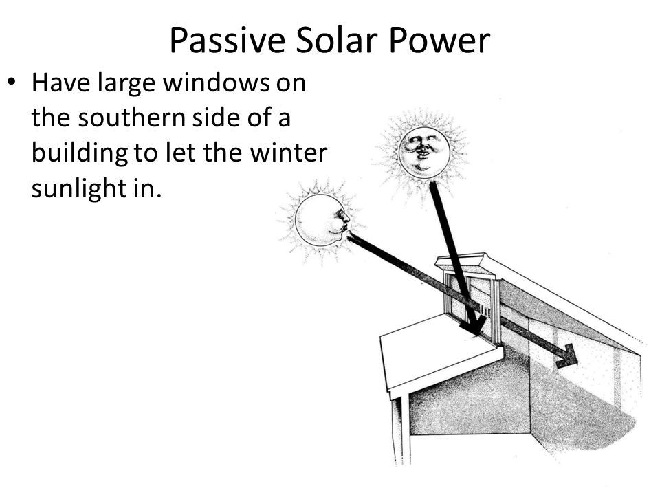 Passive Solar Power Have large windows on the southern side of a building to let the winter sunlight in.