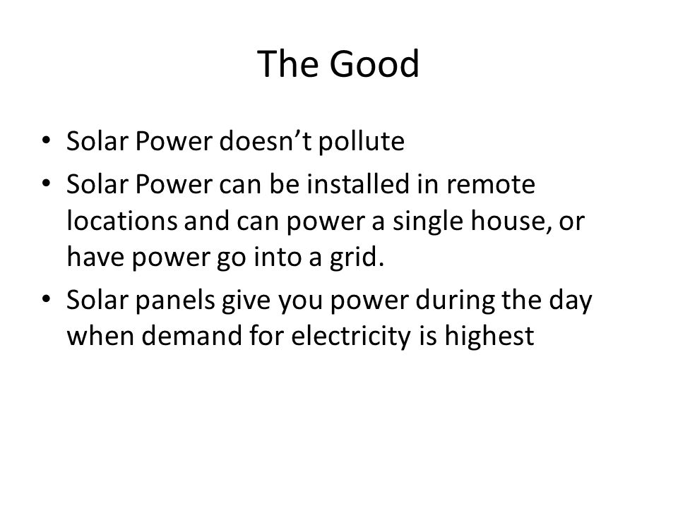 The Good Solar Power doesn't pollute Solar Power can be installed in remote locations and can power a single house, or have power go into a grid.
