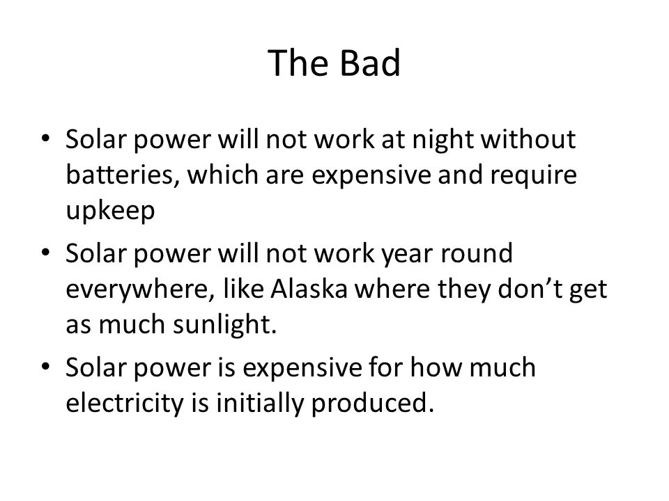 The Bad Solar power will not work at night without batteries, which are expensive and require upkeep Solar power will not work year round everywhere, like Alaska where they don't get as much sunlight.