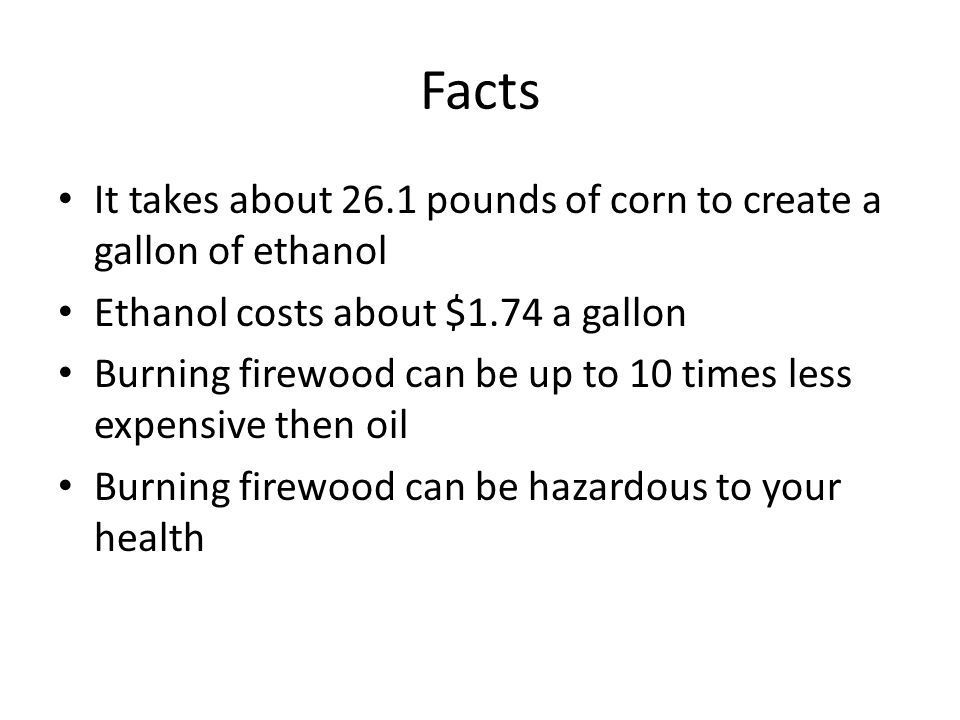 Facts It takes about 26.1 pounds of corn to create a gallon of ethanol Ethanol costs about $1.74 a gallon Burning firewood can be up to 10 times less expensive then oil Burning firewood can be hazardous to your health