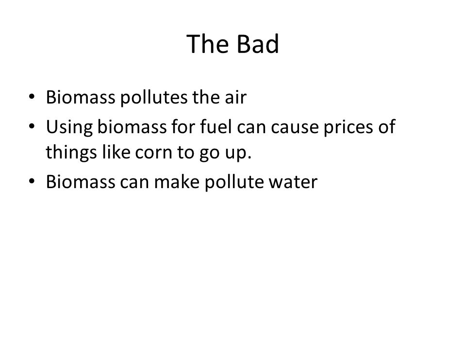 The Bad Biomass pollutes the air Using biomass for fuel can cause prices of things like corn to go up.
