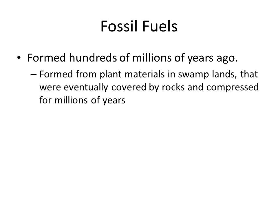 Fossil Fuels Formed hundreds of millions of years ago.