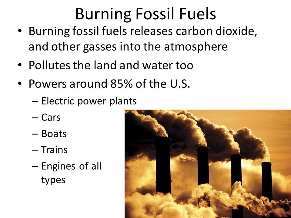 Burning Fossil Fuels Burning fossil fuels releases carbon dioxide, and other gasses into the atmosphere Pollutes the land and water too Powers around 85% of the U.S.