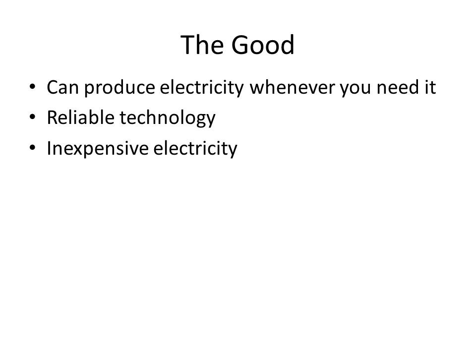 The Good Can produce electricity whenever you need it Reliable technology Inexpensive electricity