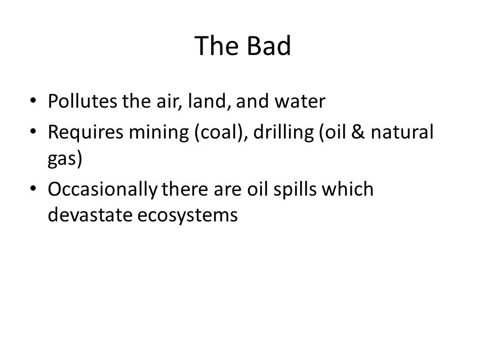 The Bad Pollutes the air, land, and water Requires mining (coal), drilling (oil & natural gas) Occasionally there are oil spills which devastate ecosystems