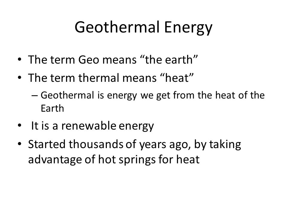 The term Geo means the earth The term thermal means heat – Geothermal is energy we get from the heat of the Earth It is a renewable energy Started thousands of years ago, by taking advantage of hot springs for heat
