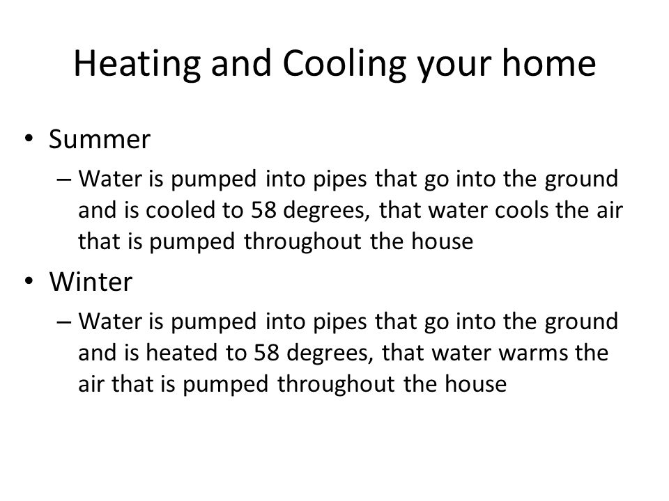 Heating and Cooling your home Summer – Water is pumped into pipes that go into the ground and is cooled to 58 degrees, that water cools the air that is pumped throughout the house Winter – Water is pumped into pipes that go into the ground and is heated to 58 degrees, that water warms the air that is pumped throughout the house