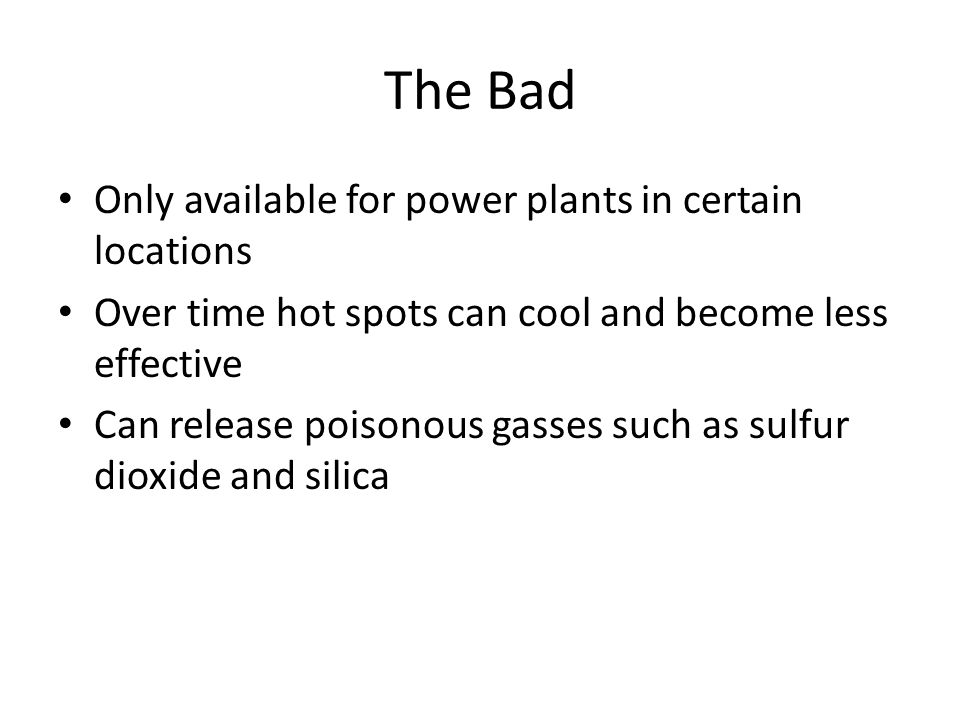 The Bad Only available for power plants in certain locations Over time hot spots can cool and become less effective Can release poisonous gasses such as sulfur dioxide and silica