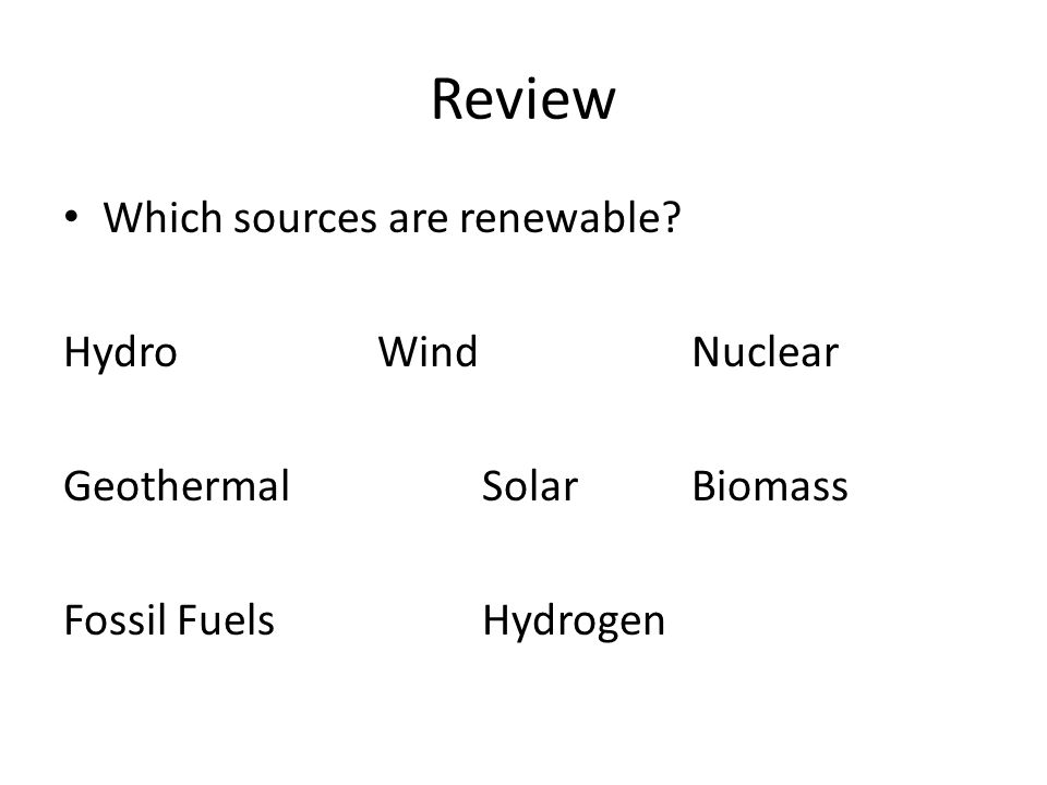 Review Which sources are renewable Hydro WindNuclear GeothermalSolar Biomass Fossil FuelsHydrogen