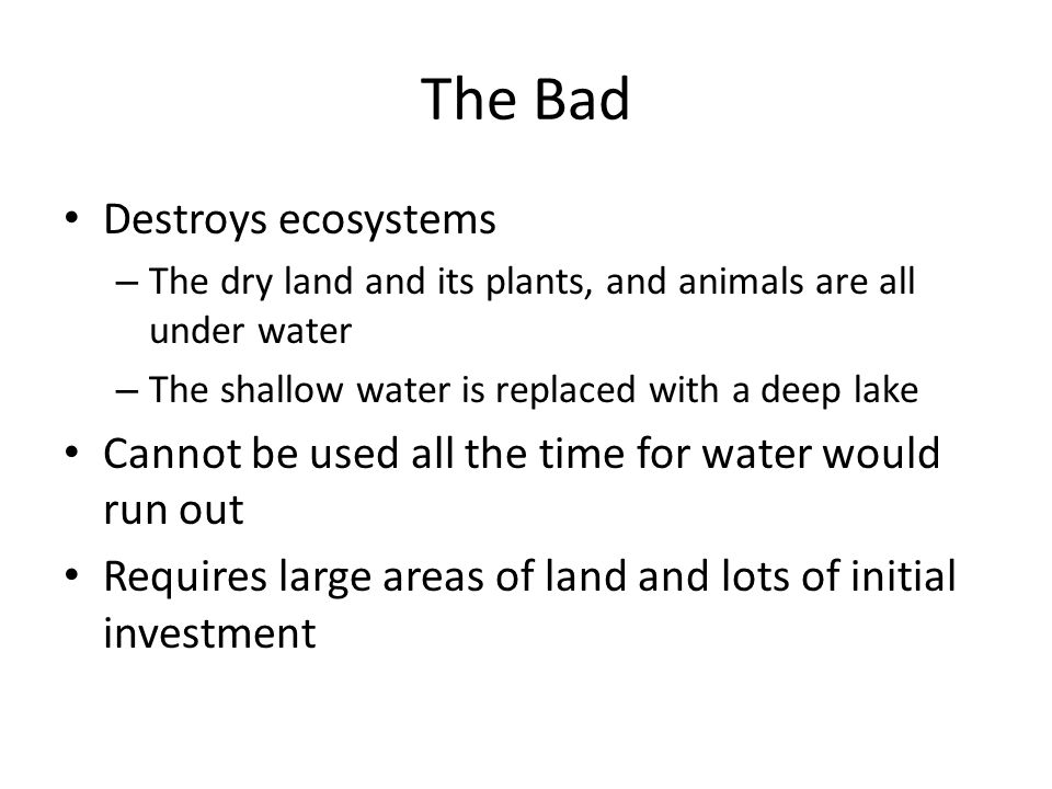The Bad Destroys ecosystems – The dry land and its plants, and animals are all under water – The shallow water is replaced with a deep lake Cannot be used all the time for water would run out Requires large areas of land and lots of initial investment