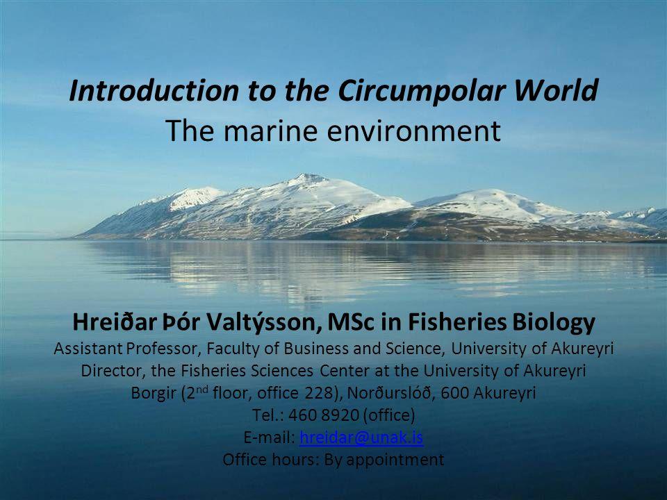 Introduction to the Circumpolar World The marine environment Hreiðar Þór Valtýsson, MSc in Fisheries Biology Assistant Professor, Faculty of Business and Science, University of Akureyri Director, the Fisheries Sciences Center at the University of Akureyri Borgir (2 nd floor, office 228), Norðurslóð, 600 Akureyri Tel.: 460 8920 (office) E-mail: hreidar@unak.ishreidar@unak.is Office hours: By appointment