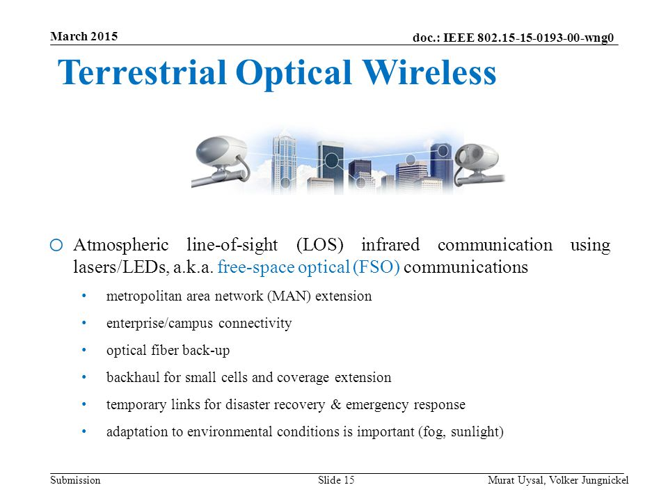 doc.: IEEE 802.15-15-0193-00-wng0 Submission March 2015 Murat Uysal, Volker JungnickelSlide 15 Terrestrial Optical Wireless o Atmospheric line-of-sight (LOS) infrared communication using lasers/LEDs, a.k.a.