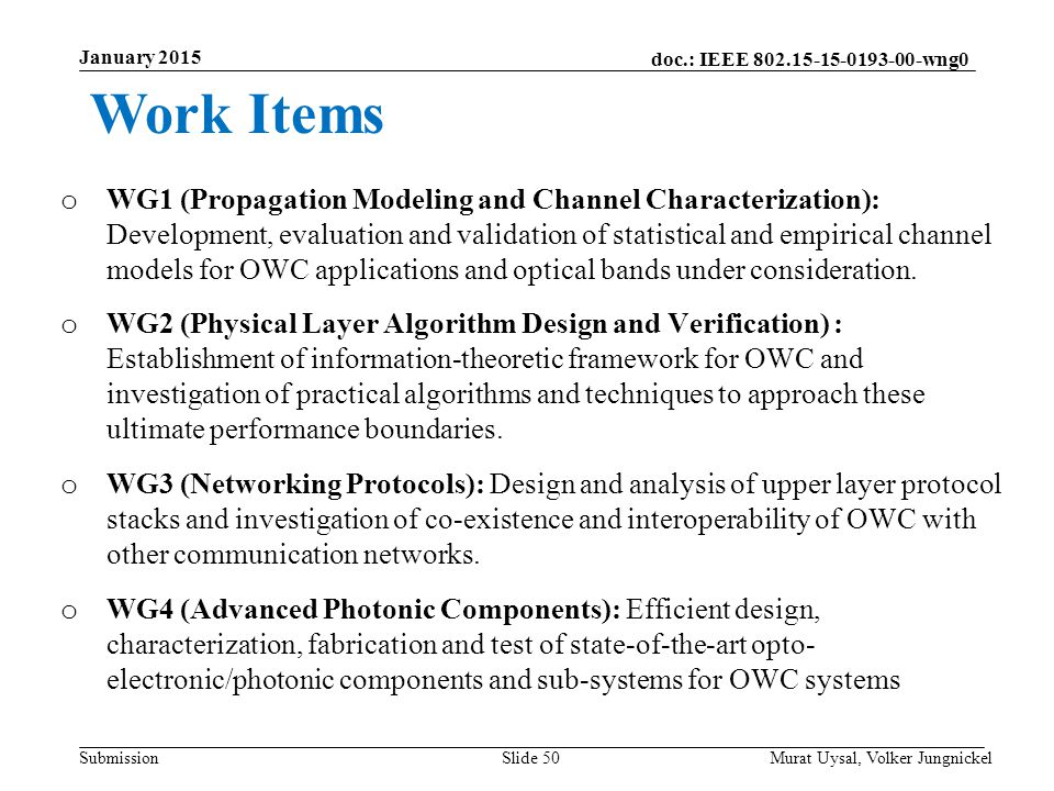 doc.: IEEE 802.15-15-0193-00-wng0 Submission January 2015 Slide 50 o WG1 (Propagation Modeling and Channel Characterization): Development, evaluation and validation of statistical and empirical channel models for OWC applications and optical bands under consideration.