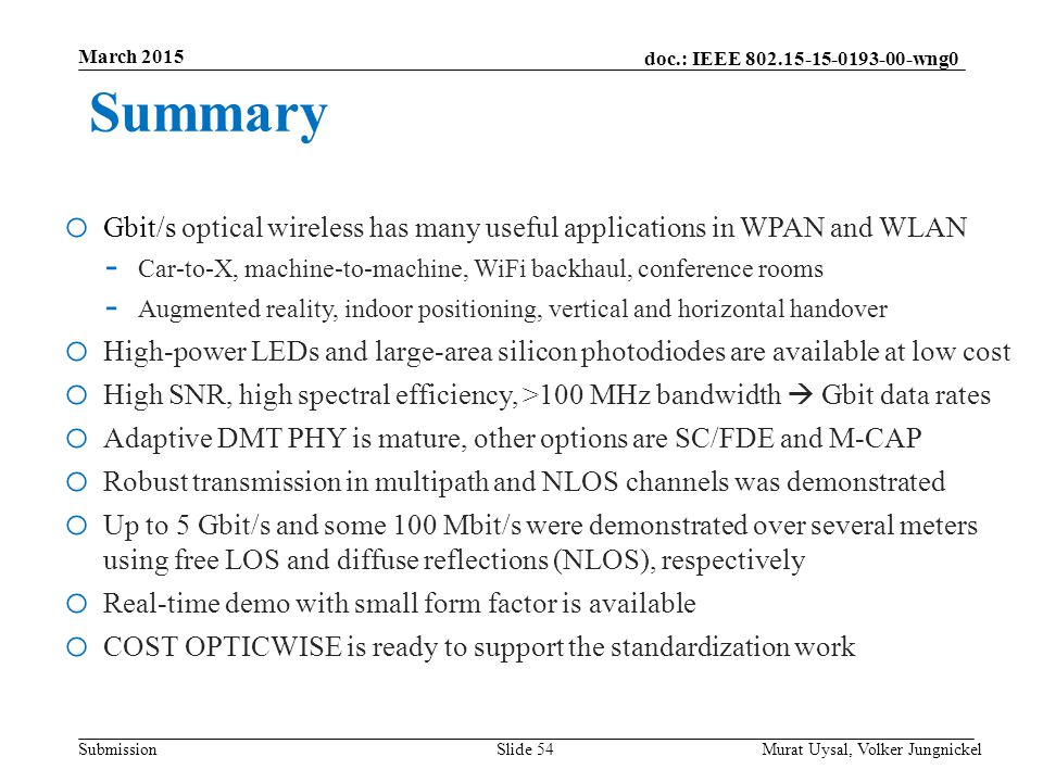 doc.: IEEE 802.15-15-0193-00-wng0 Submission March 2015 Murat Uysal, Volker JungnickelSlide 54 Summary o Gbit/s optical wireless has many useful applications in WPAN and WLAN - Car-to-X, machine-to-machine, WiFi backhaul, conference rooms - Augmented reality, indoor positioning, vertical and horizontal handover o High-power LEDs and large-area silicon photodiodes are available at low cost o High SNR, high spectral efficiency, >100 MHz bandwidth  Gbit data rates o Adaptive DMT PHY is mature, other options are SC/FDE and M-CAP o Robust transmission in multipath and NLOS channels was demonstrated o Up to 5 Gbit/s and some 100 Mbit/s were demonstrated over several meters using free LOS and diffuse reflections (NLOS), respectively o Real-time demo with small form factor is available o COST OPTICWISE is ready to support the standardization work