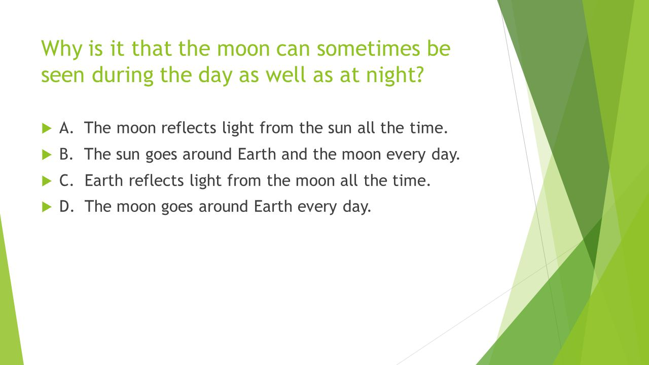 Why is it that the moon can sometimes be seen during the day as well as at night?  A. The moon reflects light from the sun all the time.  B. The sun