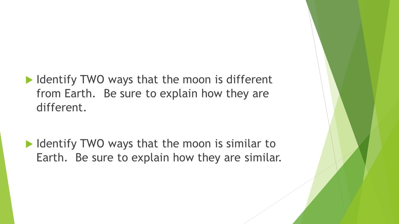  Identify TWO ways that the moon is different from Earth. Be sure to explain how they are different.  Identify TWO ways that the moon is similar to