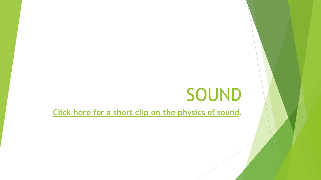 SOUND Click here for a short clip on the physics of sound Click here for a short clip on the physics of sound.