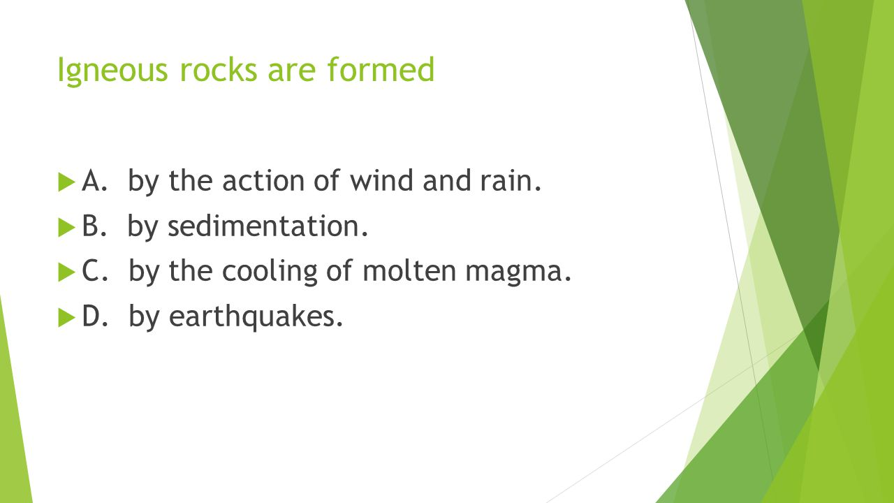 Igneous rocks are formed  A. by the action of wind and rain.  B. by sedimentation.  C. by the cooling of molten magma.  D. by earthquakes.