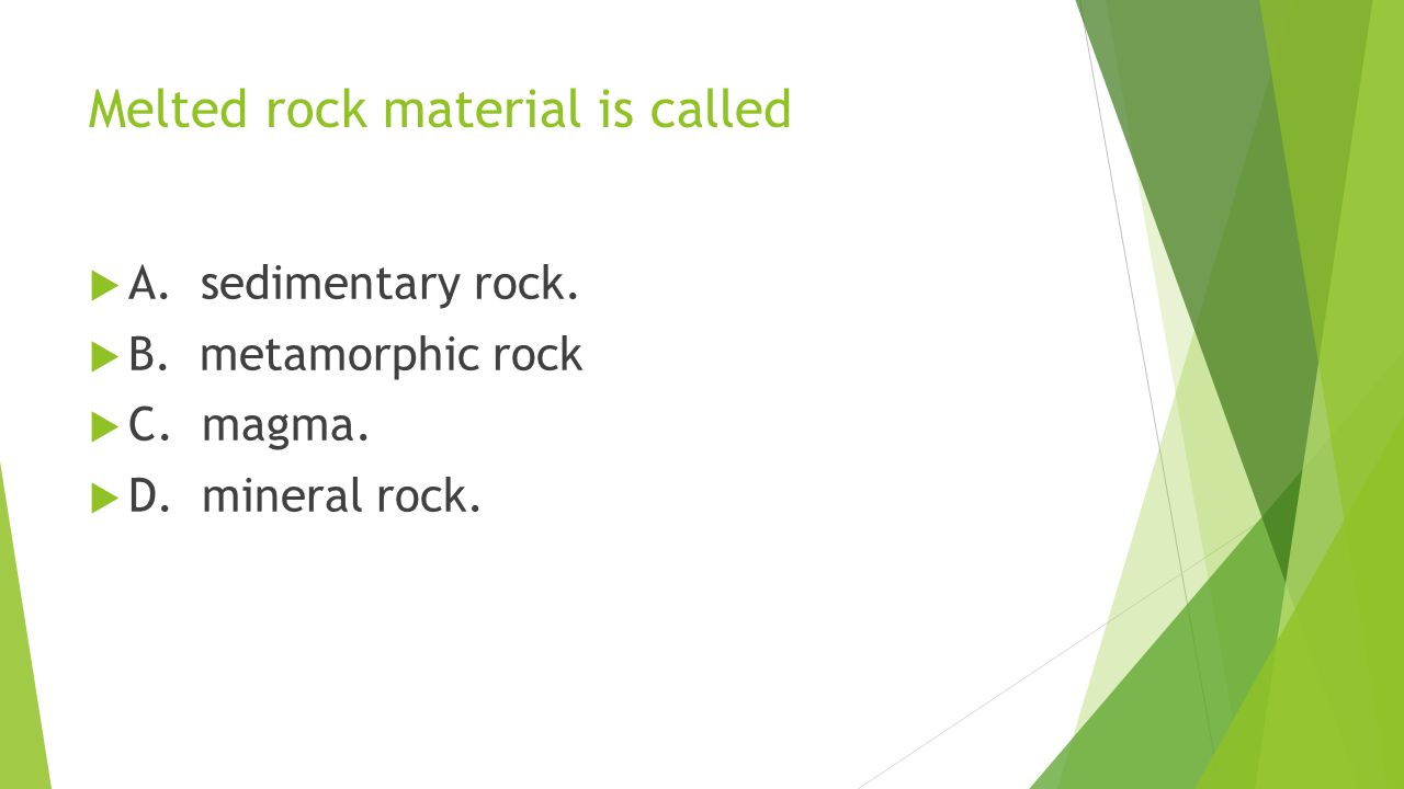 Melted rock material is called  A. sedimentary rock.  B. metamorphic rock  C. magma.  D. mineral rock.