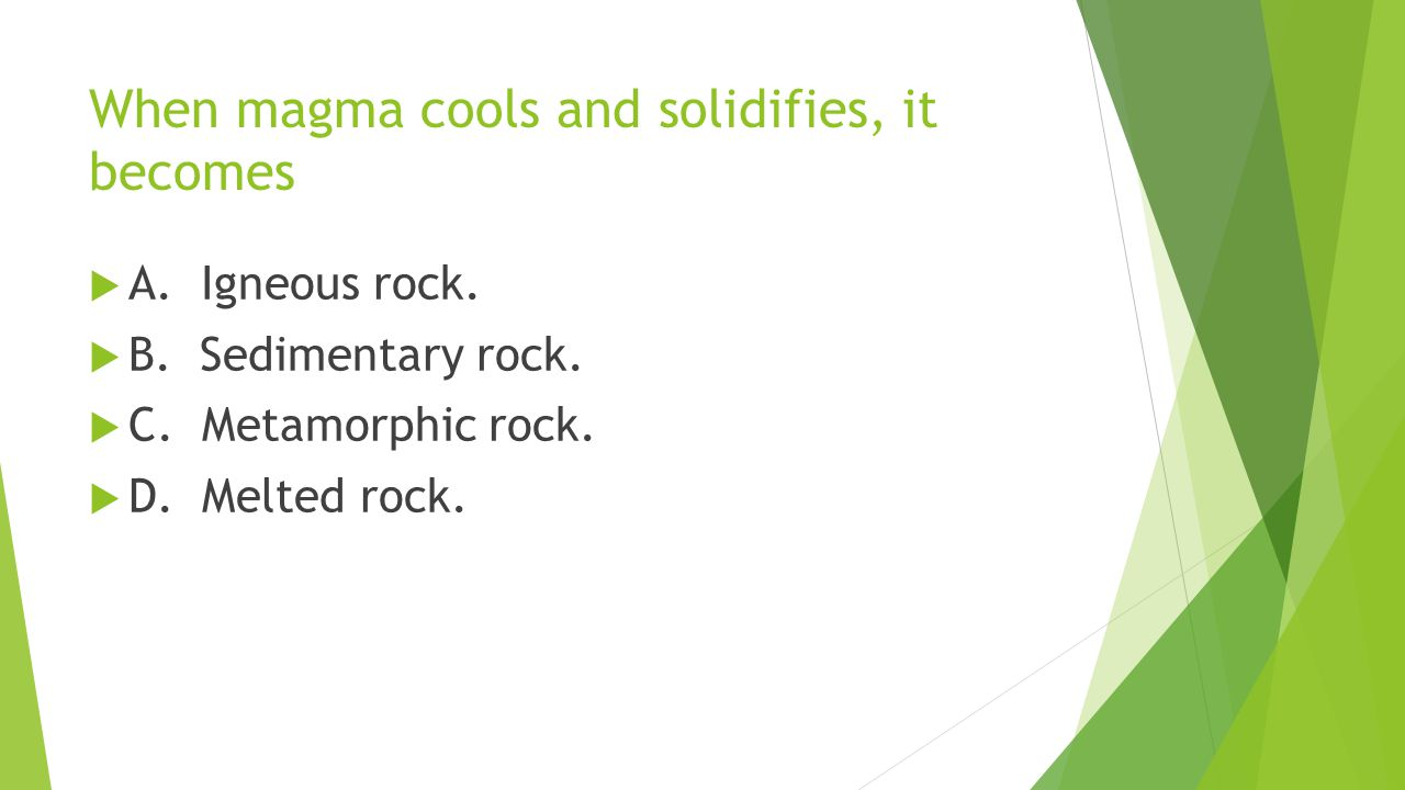 When magma cools and solidifies, it becomes  A. Igneous rock.  B. Sedimentary rock.  C. Metamorphic rock.  D. Melted rock.