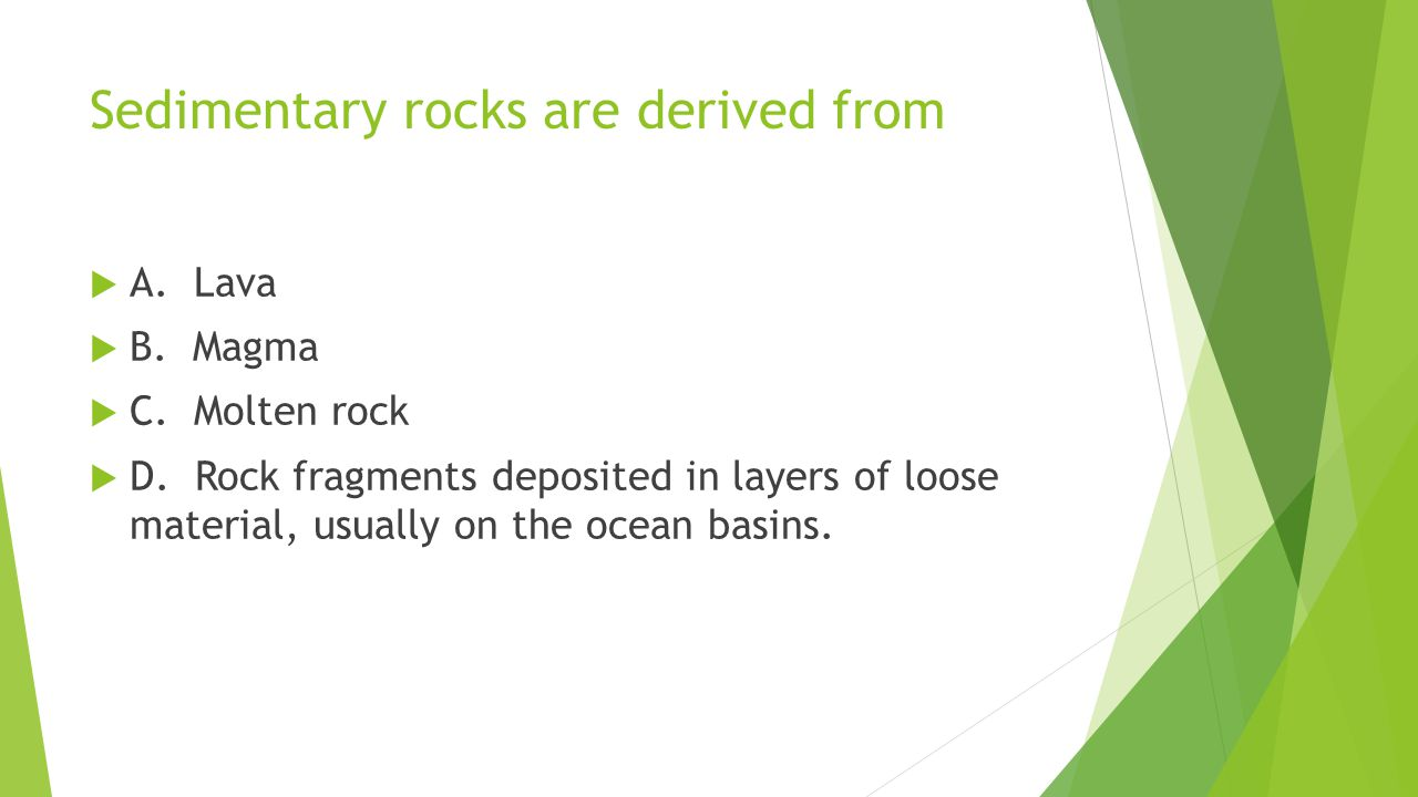 Sedimentary rocks are derived from  A. Lava  B. Magma  C. Molten rock  D. Rock fragments deposited in layers of loose material, usually on the oce