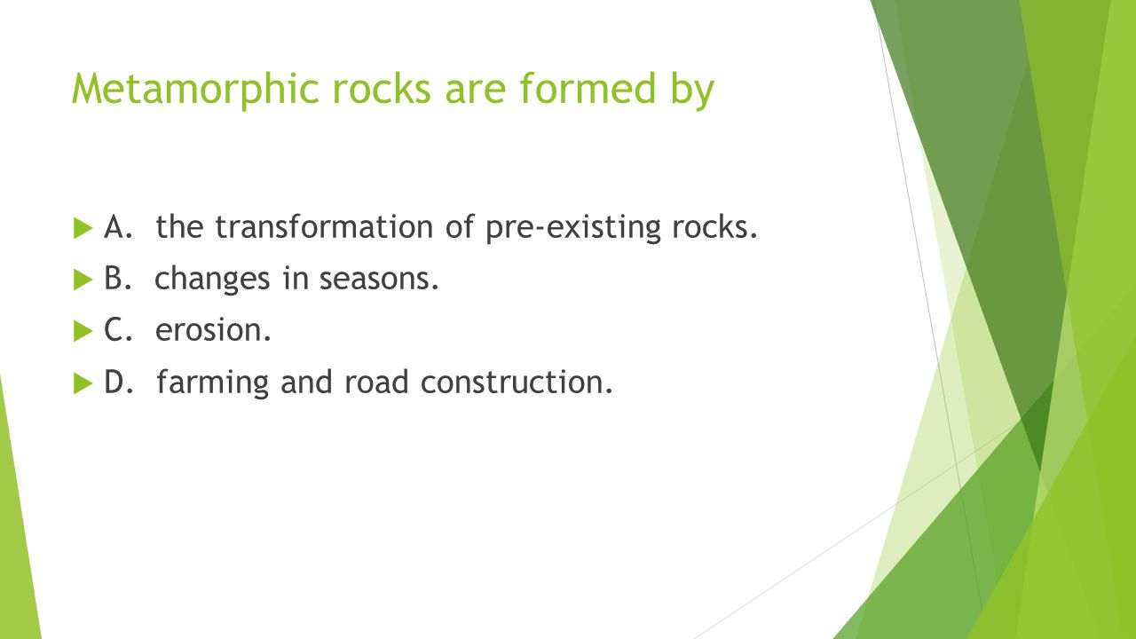 Metamorphic rocks are formed by  A. the transformation of pre-existing rocks.  B. changes in seasons.  C. erosion.  D. farming and road constructi