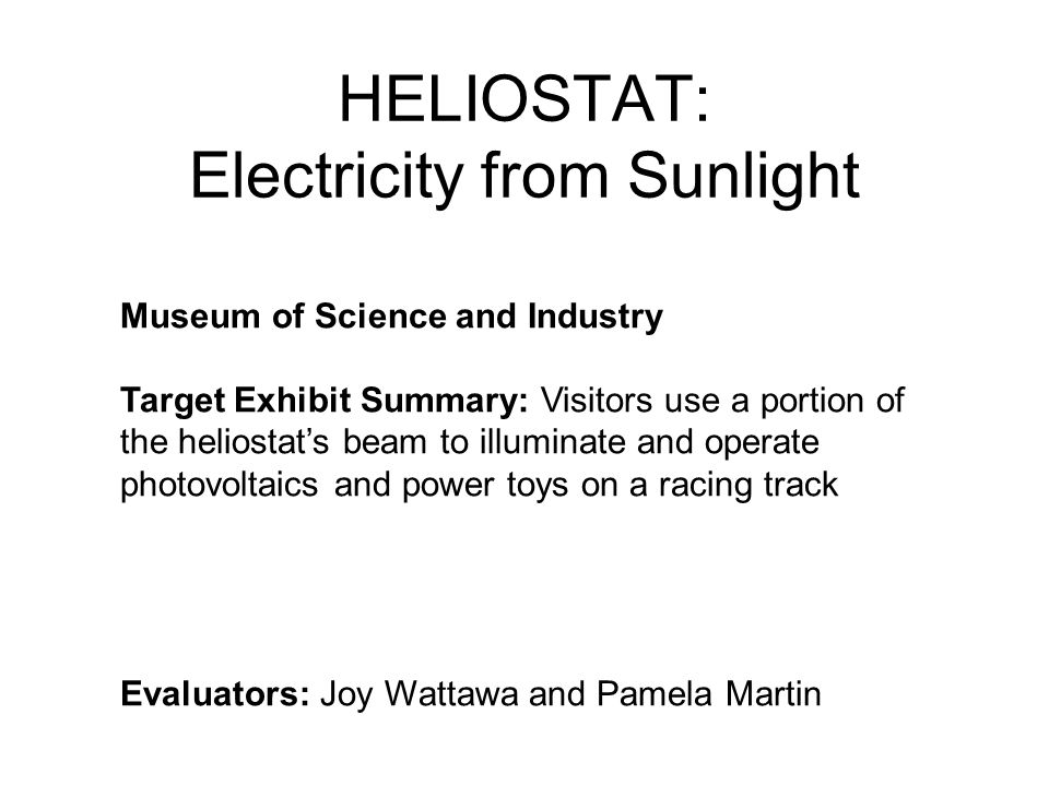 HELIOSTAT: Electricity from Sunlight Museum of Science and Industry Target Exhibit Summary: Visitors use a portion of the heliostat's beam to illuminate and operate photovoltaics and power toys on a racing track Evaluators: Joy Wattawa and Pamela Martin