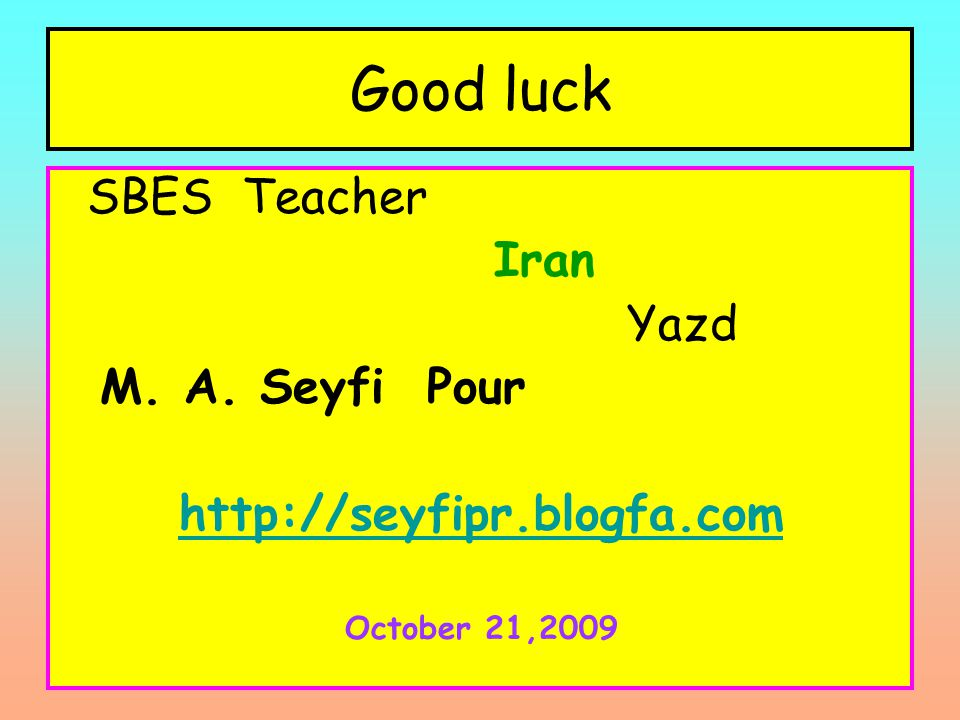 Good luck SBES Teacher Iran Yazd M. A. Seyfi Pour http://seyfipr.blogfa.com October 21,2009