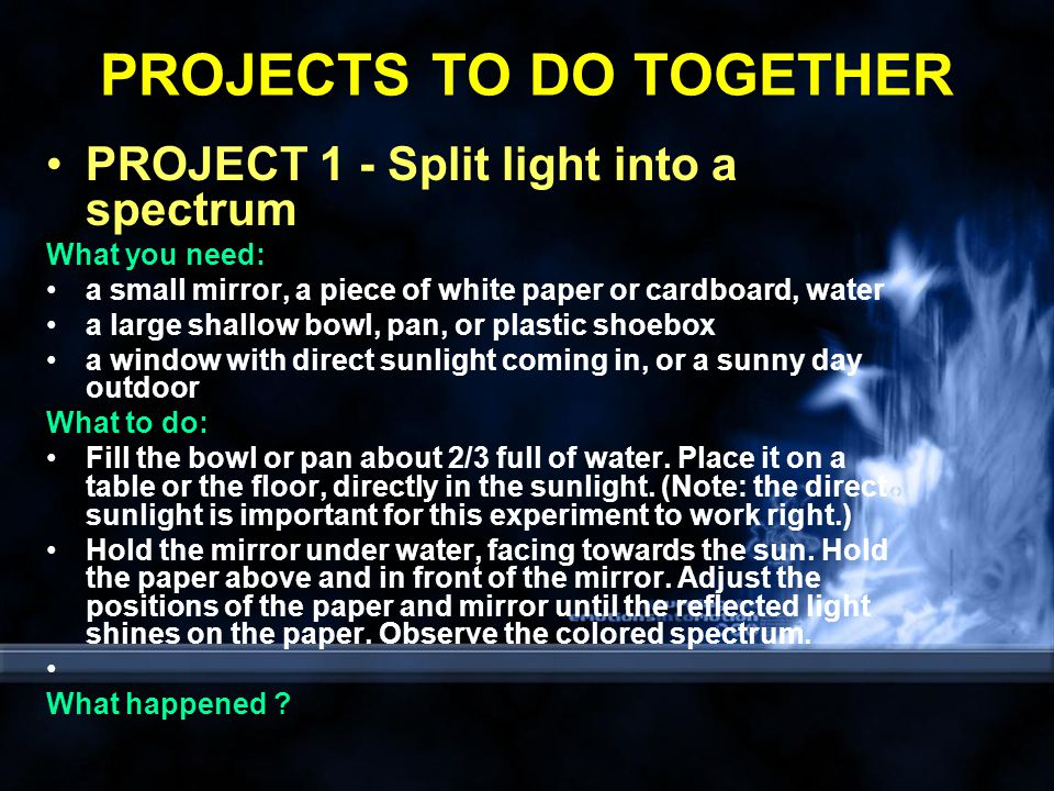 PROJECTS TO DO TOGETHER PROJECT 1 - Split light into a spectrum What you need: a small mirror, a piece of white paper or cardboard, water a large shallow bowl, pan, or plastic shoebox a window with direct sunlight coming in, or a sunny day outdoor What to do: Fill the bowl or pan about 2/3 full of water.