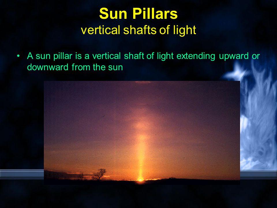 Sun Pillars vertical shafts of light A sun pillar is a vertical shaft of light extending upward or downward from the sun
