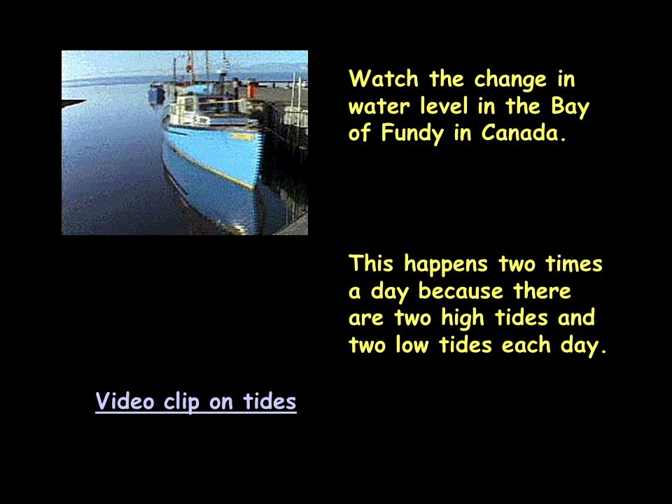 Video clip on tides Watch the change in water level in the Bay of Fundy in Canada. This happens two times a day because there are two high tides and t