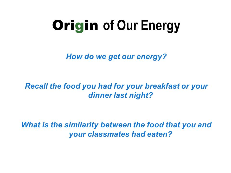 Origin of Our Energy How do we get our energy? Recall the food you had for your breakfast or your dinner last night? What is the similarity between th
