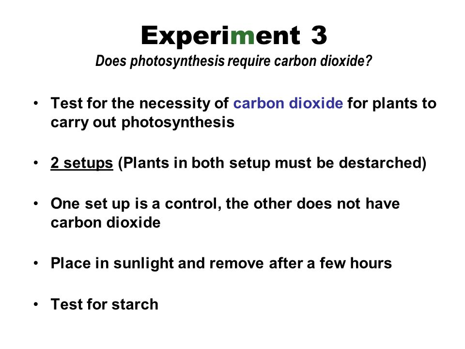 Test for the necessity of carbon dioxide for plants to carry out photosynthesis 2 setups (Plants in both setup must be destarched) One set up is a control, the other does not have carbon dioxide Place in sunlight and remove after a few hours Test for starch Experiment 3 Does photosynthesis require carbon dioxide?