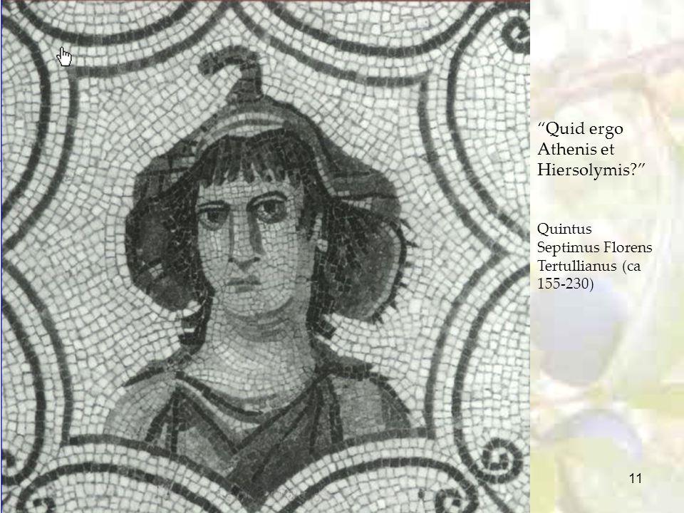 """11 """"Quid ergo Athenis et Hiersolymis?"""" Quintus Septimus Florens Tertullianus (ca 155-230)"""