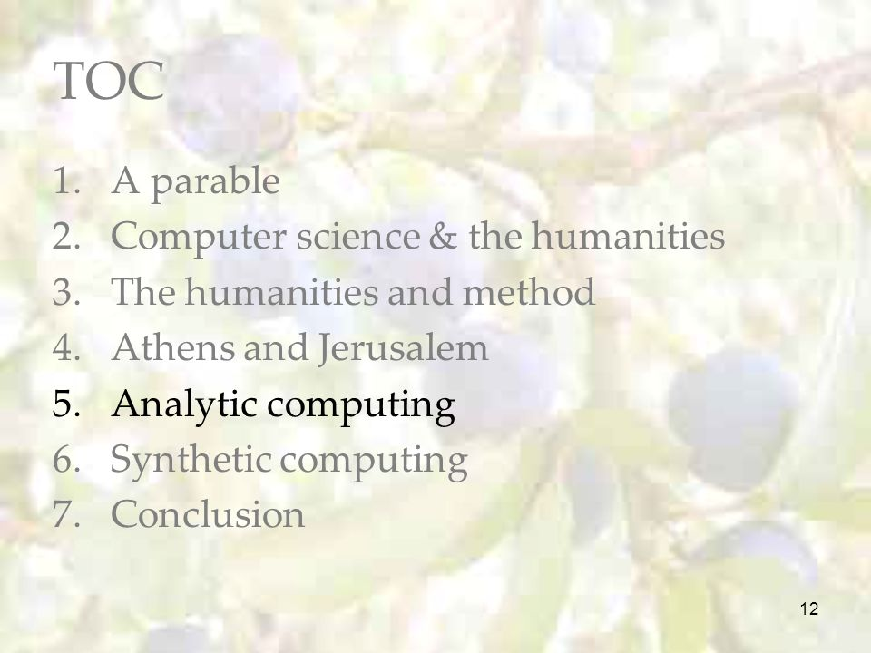 12 TOC 1.A parable 2.Computer science & the humanities 3.The humanities and method 4.Athens and Jerusalem 5.Analytic computing 6.Synthetic computing 7.Conclusion