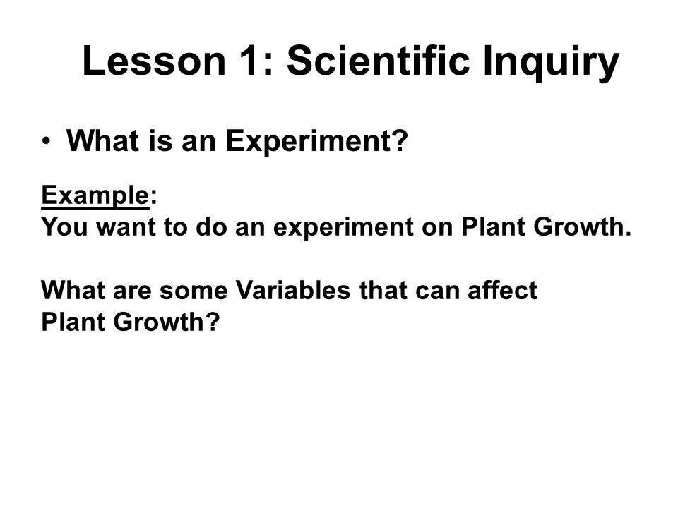 What is an Experiment? Lesson 1: Scientific Inquiry Example: You want to do an experiment on Plant Growth. What are some Variables that can affect Pla