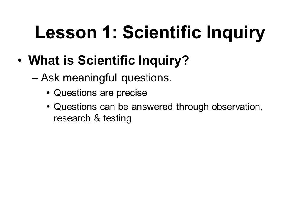 What is Scientific Inquiry? –Ask meaningful questions. Questions are precise Questions can be answered through observation, research & testing Lesson