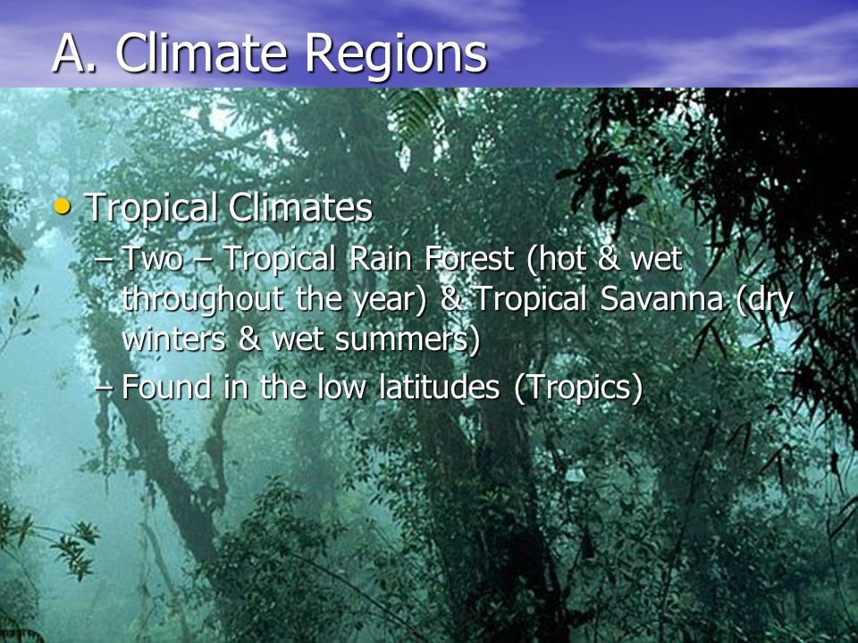 16 A. Climate Regions Tropical Climates Tropical Climates –Two – Tropical Rain Forest (hot & wet throughout the year) & Tropical Savanna (dry winters