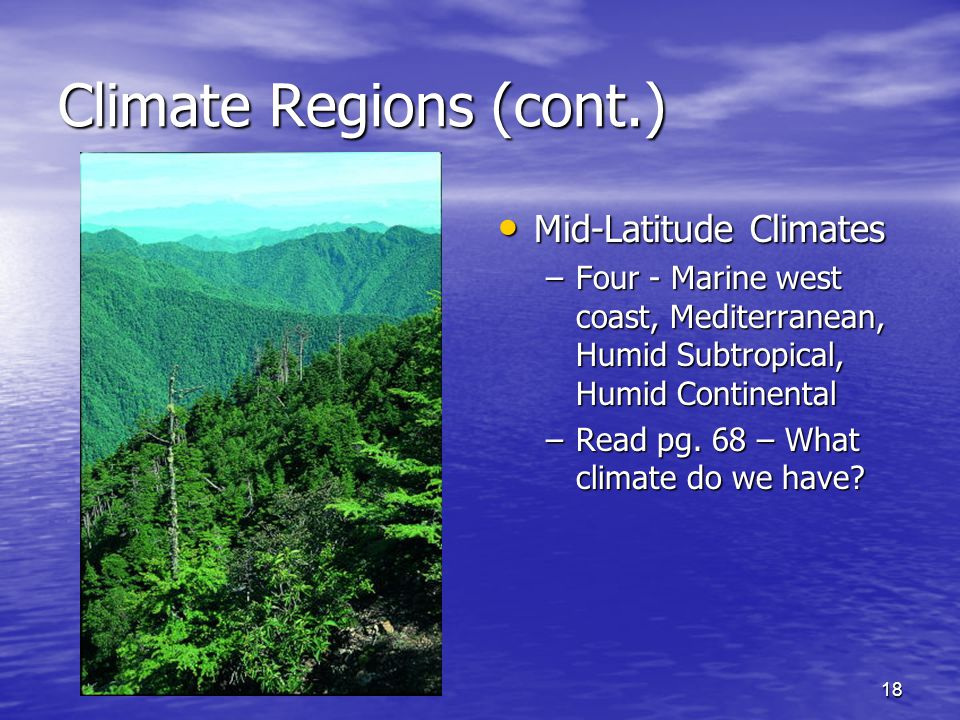 18 Climate Regions (cont.) Mid-Latitude Climates Mid-Latitude Climates –Four - Marine west coast, Mediterranean, Humid Subtropical, Humid Continental –Read pg.