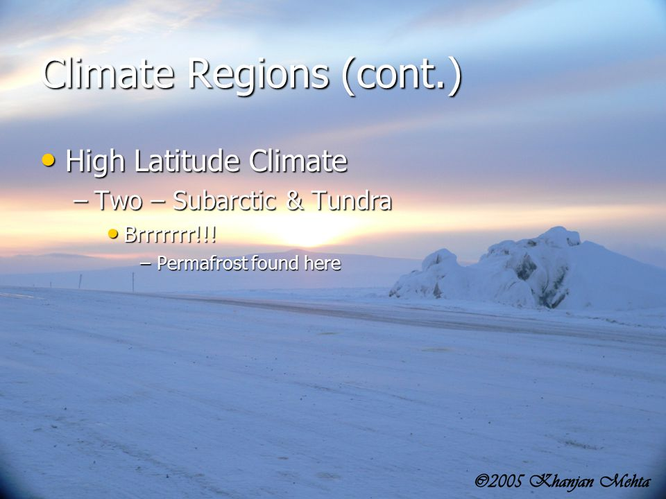 19 Climate Regions (cont.) High Latitude Climate High Latitude Climate –Two – Subarctic & Tundra Brrrrrrr!!! Brrrrrrr!!! –Permafrost found here