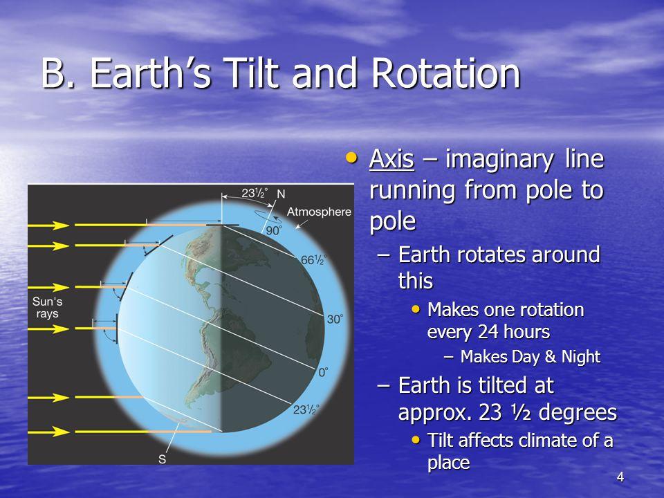 4 B. Earth's Tilt and Rotation Axis – imaginary line running from pole to pole Axis – imaginary line running from pole to pole –Earth rotates around t