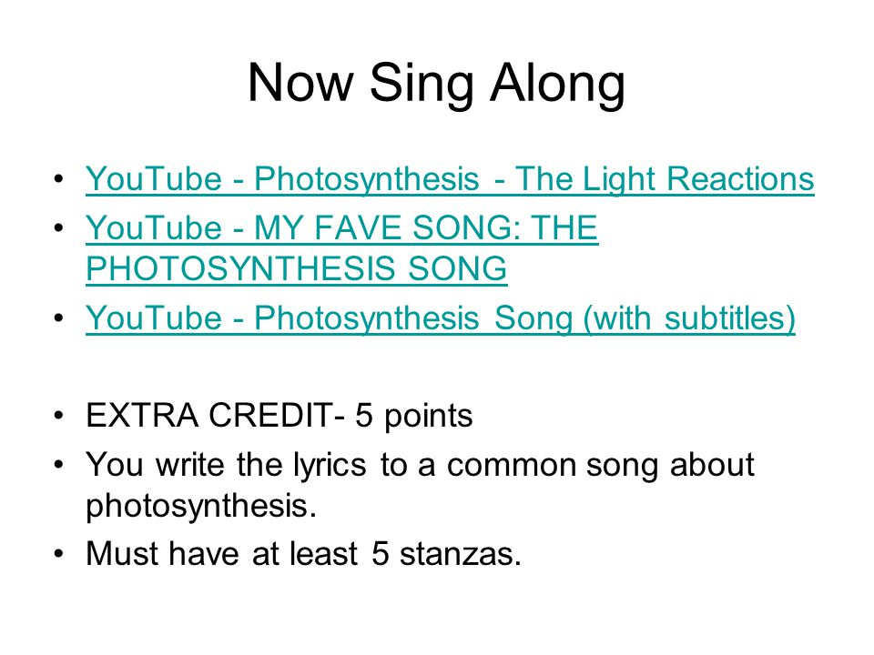 Now Sing Along YouTube - Photosynthesis - The Light Reactions YouTube - MY FAVE SONG: THE PHOTOSYNTHESIS SONGYouTube - MY FAVE SONG: THE PHOTOSYNTHESIS SONG YouTube - Photosynthesis Song (with subtitles) EXTRA CREDIT- 5 points You write the lyrics to a common song about photosynthesis.